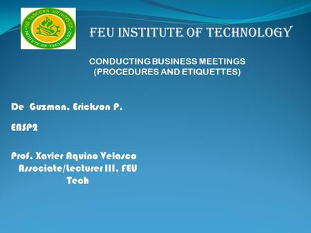 FEU INSTITUTE OF TECHNOLOGY CONDUCTING BUSINESS MEETINGS (PROCEDURES AND ETIQUETTES) De Guzman, Erickson P. ENSP2 Prof. Xavier Aquino Velasco Associate/Lecturer.