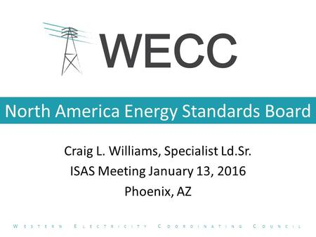 North America Energy Standards Board Craig L. Williams, Specialist Ld.Sr. ISAS Meeting January 13, 2016 Phoenix, AZ W ESTERN E LECTRICITY C OORDINATING.