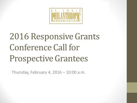 2016 Responsive Grants Conference Call for Prospective Grantees Thursday, February 4, 2016 – 10:00 a.m.
