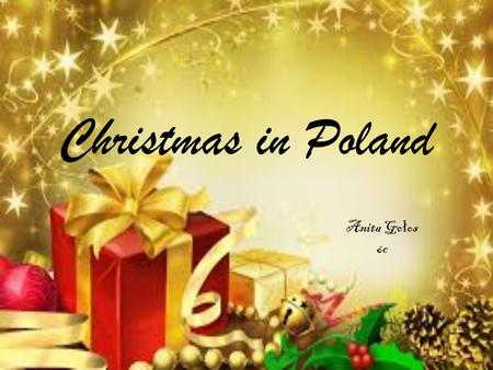 Christmas in Poland Anita Go ł os 6c. Tradiction Christmas tree Gifts 12 dishes The Christmas Eve Carols Santa claus Midnight Mass Christmas play.
