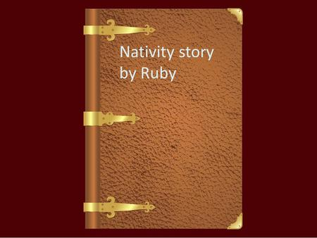 Nativity story by Ruby 2000 years ago a young girl called Mary, who had a husband called Joseph, was outside when a beautiful angel appeared and said.