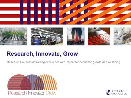 Research, Innovate, Grow Research Councils delivering excellence with impact for economic growth and wellbeing.