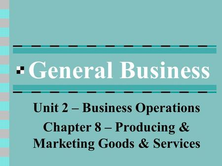 General Business Unit 2 – Business Operations Chapter 8 – Producing & Marketing Goods & Services.