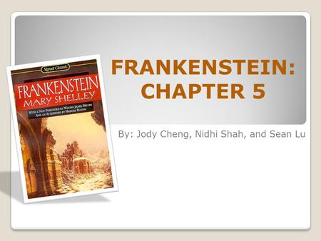 FRANKENSTEIN: CHAPTER 5 By: Jody Cheng, Nidhi Shah, and Sean Lu.