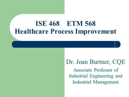 Dr. Joan Burtner, CQE Associate Professor of Industrial Engineering and Industrial Management ISE 468 ETM 568 Healthcare Process Improvement.