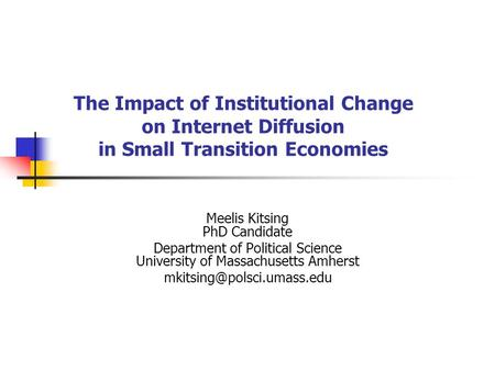 The Impact of Institutional Change on Internet Diffusion in Small Transition Economies Meelis Kitsing PhD Candidate Department of Political Science University.