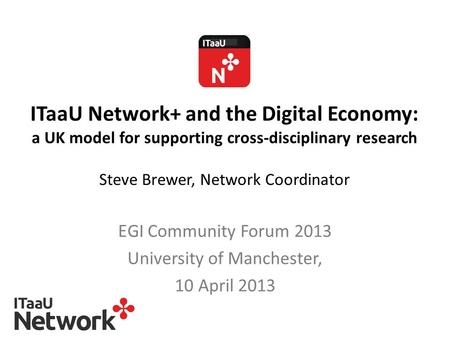 ITaaU Network+ and the Digital Economy: a UK model for supporting cross-disciplinary research Steve Brewer, Network Coordinator EGI Community Forum 2013.