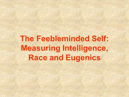 The Feebleminded Self: Measuring Intelligence, Race and Eugenics.