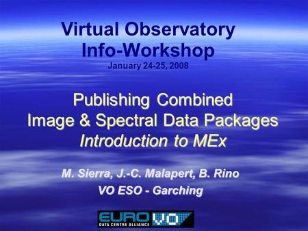 Publishing Combined Image & Spectral Data Packages Introduction to MEx M. Sierra, J.-C. Malapert, B. Rino VO ESO - Garching Virtual Observatory Info-Workshop.