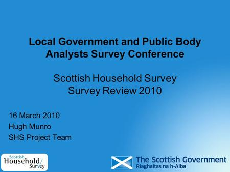 Local Government and Public Body Analysts Survey Conference Scottish Household Survey Survey Review 2010 16 March 2010 Hugh Munro SHS Project Team.