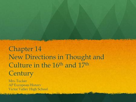 Chapter 14 New Directions in Thought and Culture in the 16 th and 17 th Century Mrs. Tucker AP European History Victor Valley High School.