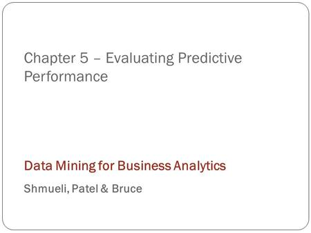 Chapter 5 – Evaluating Predictive Performance Data Mining for Business Analytics Shmueli, Patel & Bruce.