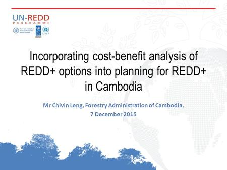 Incorporating cost-benefit analysis of REDD+ options into planning for REDD+ in Cambodia Mr Chivin Leng, Forestry Administration of Cambodia, 7 December.