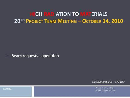 HIGH RADIATION TO MATERIALS 20 TH P ROJECT T EAM M EETING – O CTOBER 14, 2010 Project Team Meeting CERN, October 14, 2010  Beam requests - operation I.