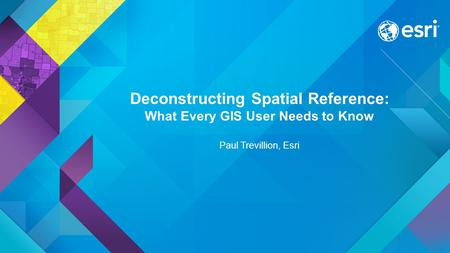 Deconstructing Spatial Reference: What Every GIS User Needs to Know Paul Trevillion, Esri.