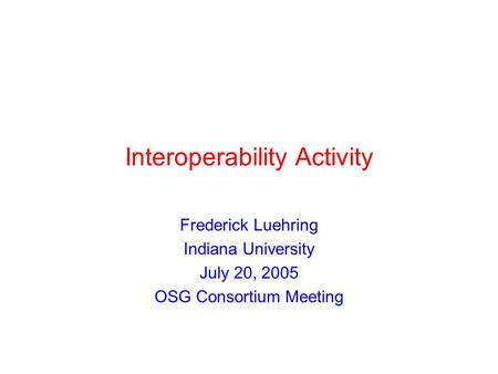 Interoperability Activity Frederick Luehring Indiana University July 20, 2005 OSG Consortium Meeting.