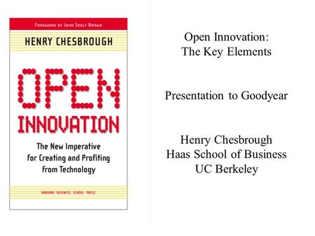 Open Innovation: The Key Elements Presentation to Goodyear Henry Chesbrough Haas School of Business UC Berkeley.