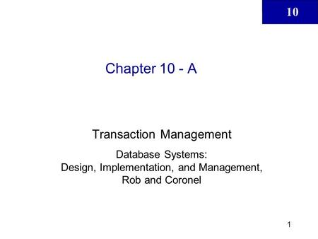 10 1 Chapter 10 - A Transaction Management Database Systems: Design, Implementation, and Management, Rob and Coronel.