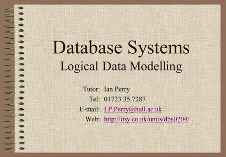Database Systems Logical Data Modelling Tutor:Ian Perry Tel:01723 35 7287 Web:http://itsy.co.uk/units/dbs0204/http://itsy.co.uk/units/dbs0204/