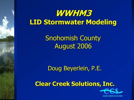 WWHM3 LID Stormwater Modeling Snohomish County August 2006 Doug Beyerlein, P.E. Clear Creek Solutions, Inc.