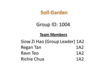 Team Members Siow Zi Hao (Group Leader) 1A2 Regan Tan 1A2 Ravn Teo 1A2 Richie Chua 1A2 Group ID: 1004.
