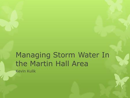 Managing Storm Water In the Martin Hall Area Kevin Kulik.
