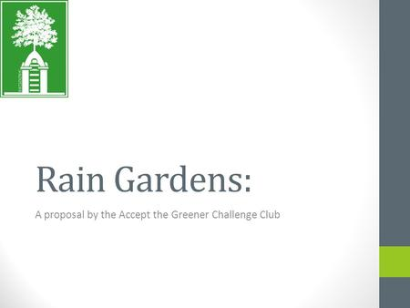 Rain Gardens: A proposal by the Accept the Greener Challenge Club.