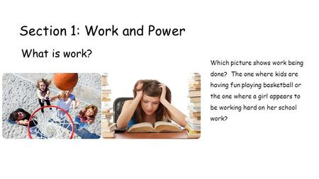 Section 1: Work and Power What is work? Which picture shows work being done? The one where kids are having fun playing basketball or the one where a girl.