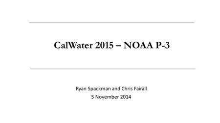 Ryan Spackman and Chris Fairall 5 November 2014 CalWater 2015 – NOAA P-3.