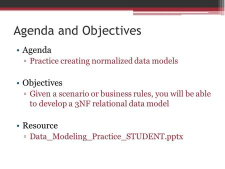 Agenda and Objectives Agenda ▫Practice creating normalized data models Objectives ▫Given a scenario or business rules, you will be able to develop a 3NF.