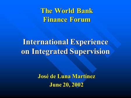 The World Bank Finance Forum International Experience on Integrated Supervision José de Luna Martínez June 20, 2002.