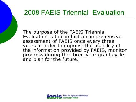 2008 FAEIS Triennial Evaluation The purpose of the FAEIS Triennial Evaluation is to conduct a comprehensive assessment of FAEIS once every three years.