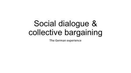 Social dialogue & collective bargaining The German experience.