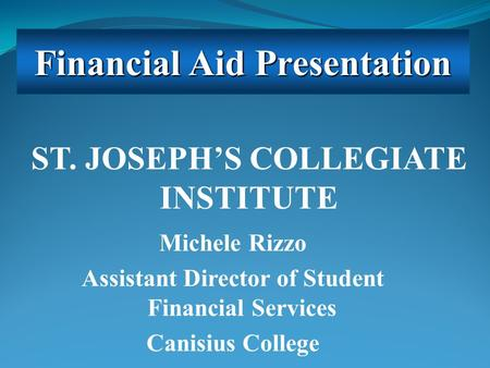 Michele Rizzo Assistant Director of Student Financial Services Canisius College Financial Aid Presentation ST. JOSEPH'S COLLEGIATE INSTITUTE.