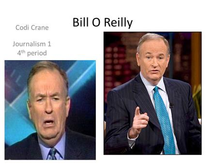 Bill O Reilly Codi Crane Journalism 1 4 th period.