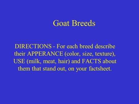 Goat Breeds DIRECTIONS - For each breed describe their APPERANCE (color, size, texture), USE (milk, meat, hair) and FACTS about them that stand out, on.