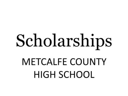 Scholarships METCALFE COUNTY HIGH SCHOOL. College Funding: Exploring The Options FAFSA - www.fafsa.gov Federal Loans and Grants ( Pell Grant, Stafford.