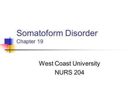 Somatoform Disorder Chapter 19 West Coast University NURS 204.