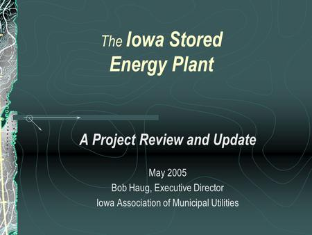 The Iowa Stored Energy Plant A Project Review and Update May 2005 Bob Haug, Executive Director Iowa Association of Municipal Utilities.