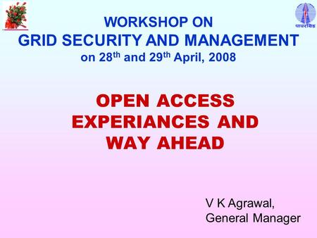 OPEN ACCESS EXPERIANCES AND WAY AHEAD WORKSHOP ON GRID SECURITY AND MANAGEMENT on 28 th and 29 th April, 2008 V K Agrawal, General Manager.