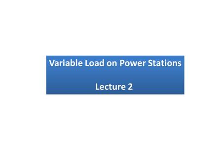 Variable Load on Power Stations Lecture 2 Variable Load on Power Stations Lecture 2.