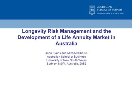Longevity Risk Management and the Development of a Life Annuity Market in Australia John Evans and Michael Sherris Australian School of Business University.