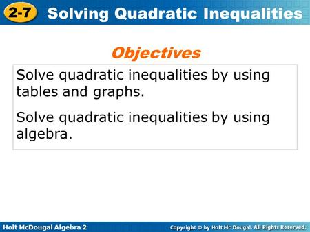 Holt McDougal Algebra 2 2-7 Solving Quadratic Inequalities Solve quadratic inequalities by using tables and graphs. Solve quadratic inequalities by using.