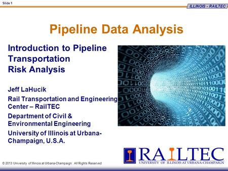 ILLINOIS - RAILTEC Slide 1 © 2013 University of Illinois at Urbana-Champaign. All Rights Reserved Pipeline Data Analysis Introduction to Pipeline Transportation.