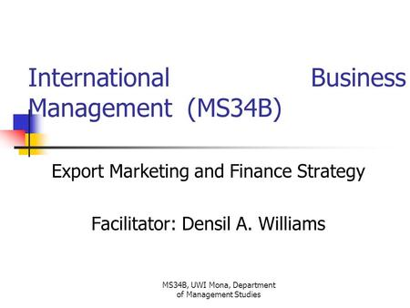 MS34B, UWI Mona, Department of Management Studies International Business Management (MS34B) Export Marketing and Finance Strategy Facilitator: Densil A.