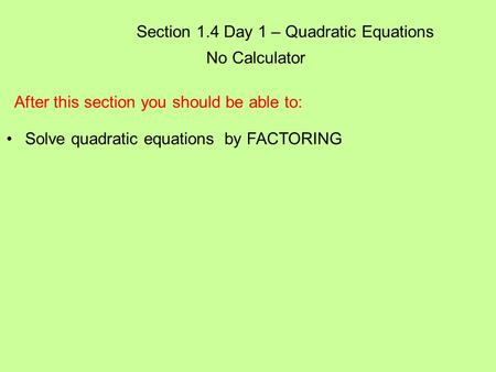 Section 1.4 Day 1 – Quadratic Equations No Calculator After this section you should be able to: Solve quadratic equations by FACTORING.