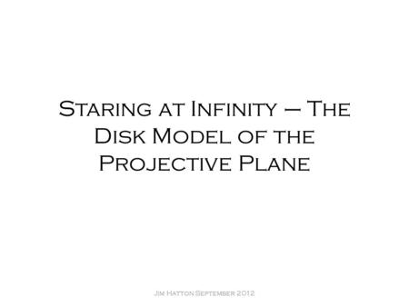 Staring at Infinity – The Disk Model of the Projective Plane Jim Hatton September 2012.