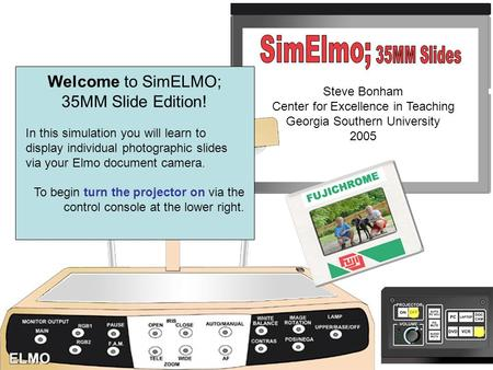 Slide 1 Welcome to SimELMO; 35MM Slide Edition! In this simulation you will learn to display individual photographic slides via your Elmo document camera.