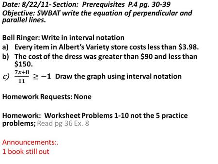 Date: 8/23/11- Section: Prerequisites P.4 pg. 30-39 Objective: SWBAT write the equation of perpendicular and parallel lines in real world applications.