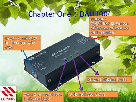 Chapter One : DALI100. Chapter Two : Parameter of DALI100 2.1 Input : 5V by USB ; Maximum Current 500mA ; Output : 9.5-22.5V ; Maximum Current 250mA ;